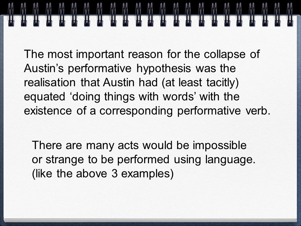 The most important reason for the collapse of Austins performative hypothesis was the realisation that Austin had (at least tacitly) equated doing thi