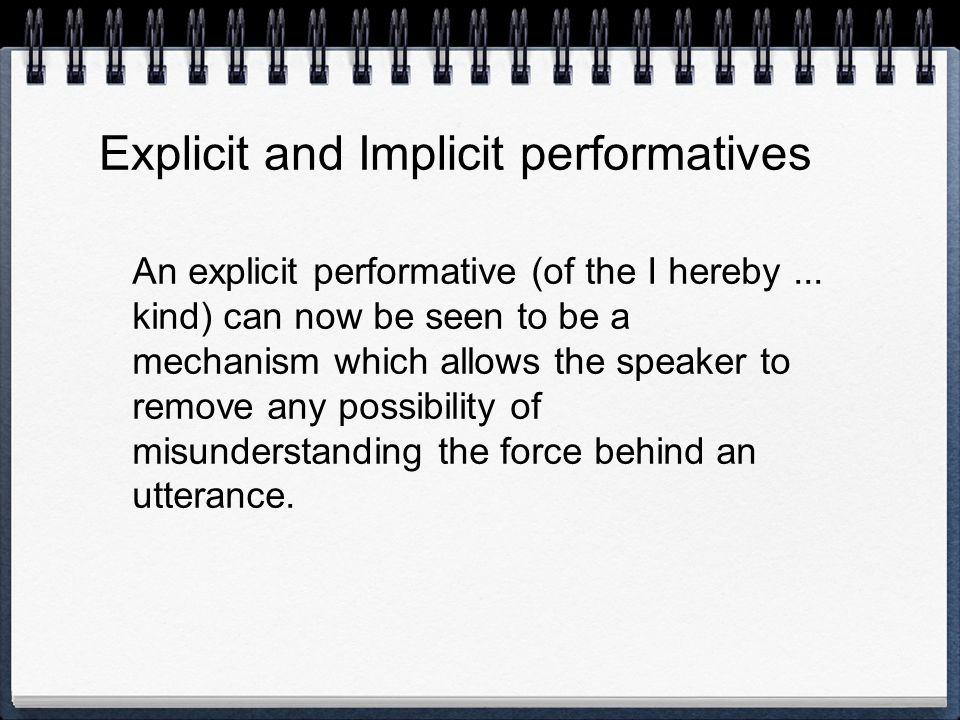 Explicit and Implicit performatives An explicit performative (of the I hereby... kind) can now be seen to be a mechanism which allows the speaker to r