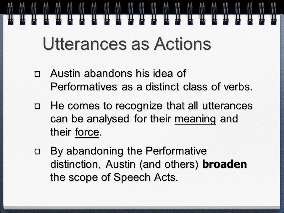 Utterances as Actions Austin abandons his idea of Performatives as a distinct class of verbs. He comes to recognize that all utterances can be analyse