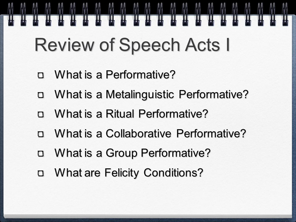 Review of Speech Acts I What is a Performative? What is a Metalinguistic Performative? What is a Ritual Performative? What is a Collaborative Performa