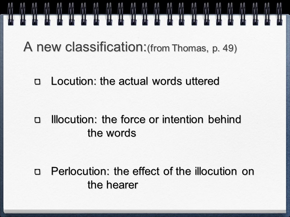 A new classification: (from Thomas, p. 49) Locution: the actual words uttered Illocution: the force or intention behind the words Perlocution: the eff