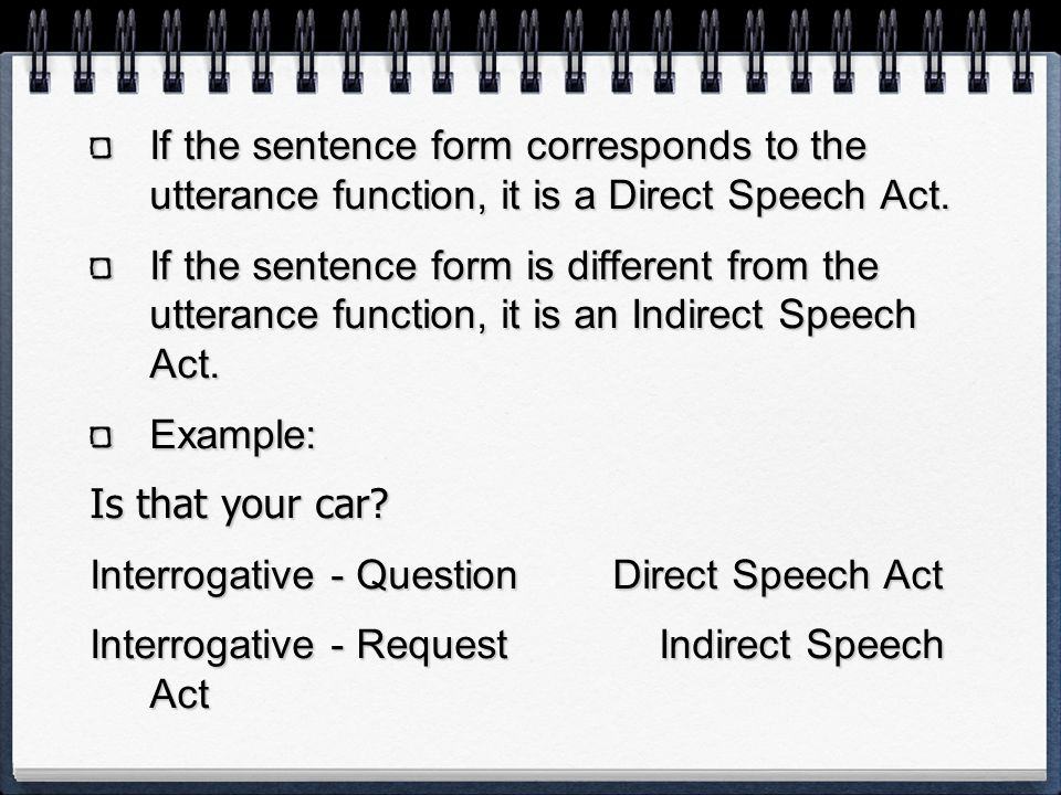 If the sentence form corresponds to the utterance function, it is a Direct Speech Act. If the sentence form is different from the utterance function,