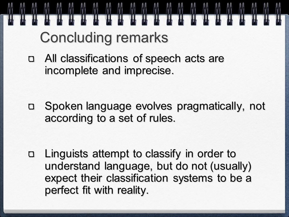 Concluding remarks All classifications of speech acts are incomplete and imprecise. Spoken language evolves pragmatically, not according to a set of r