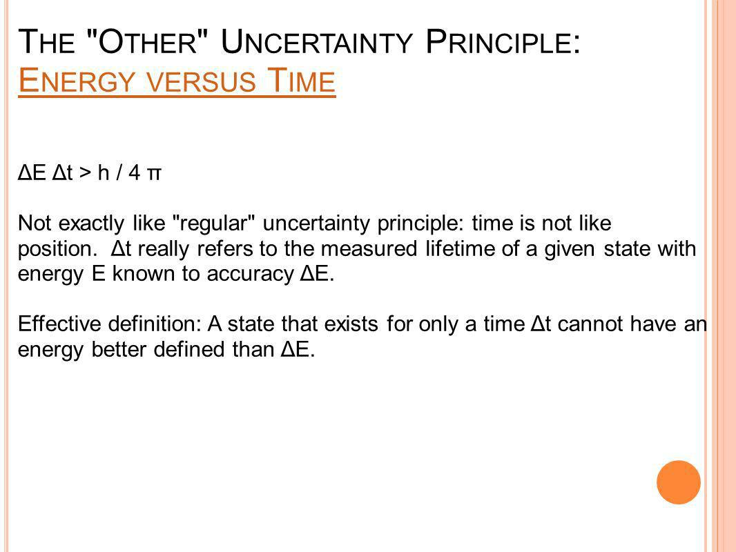 T HE O THER U NCERTAINTY P RINCIPLE : E NERGY VERSUS T IME E NERGY VERSUS T IME ΔE Δt > h / 4 π Not exactly like regular uncertainty principle: time is not like position.
