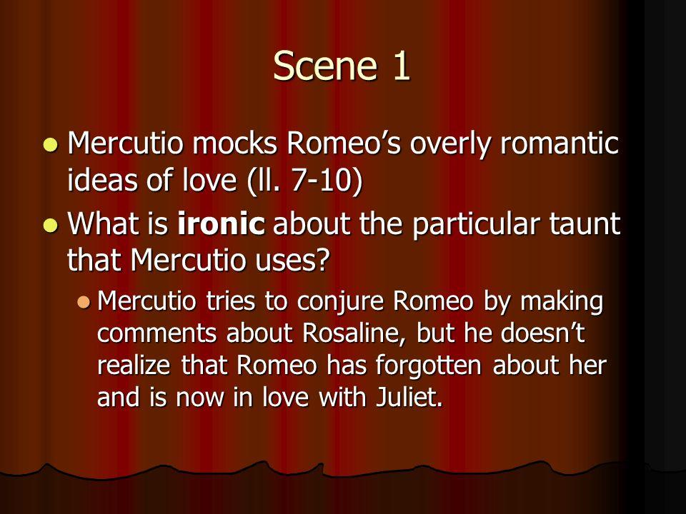 Scene 1 Mercutio mocks Romeos overly romantic ideas of love (ll.