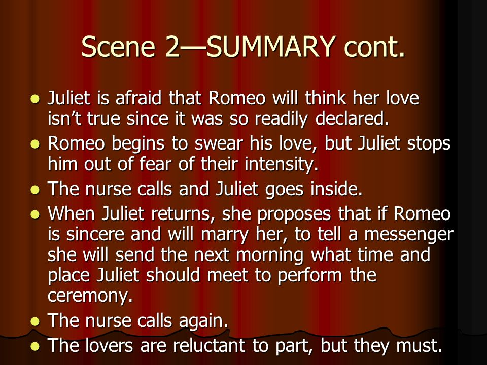 Scene 2SUMMARY cont. Juliet is afraid that Romeo will think her love isnt true since it was so readily declared. Juliet is afraid that Romeo will thin