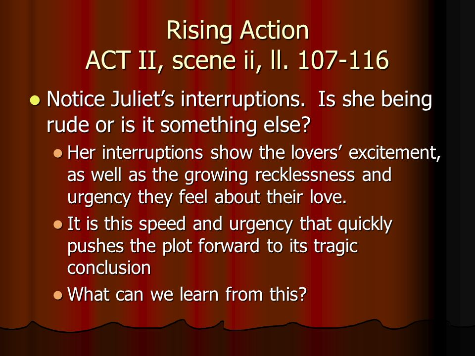 Rising Action ACT II, scene ii, ll. 107-116 Notice Juliets interruptions. Is she being rude or is it something else? Notice Juliets interruptions. Is