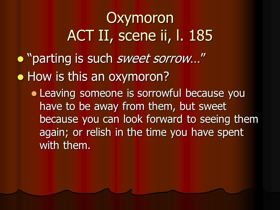 Oxymoron ACT II, scene ii, l. 185 parting is such sweet sorrow… parting is such sweet sorrow… How is this an oxymoron? How is this an oxymoron? Leavin