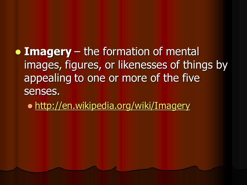 Imagery – the formation of mental images, figures, or likenesses of things by appealing to one or more of the five senses. Imagery – the formation of
