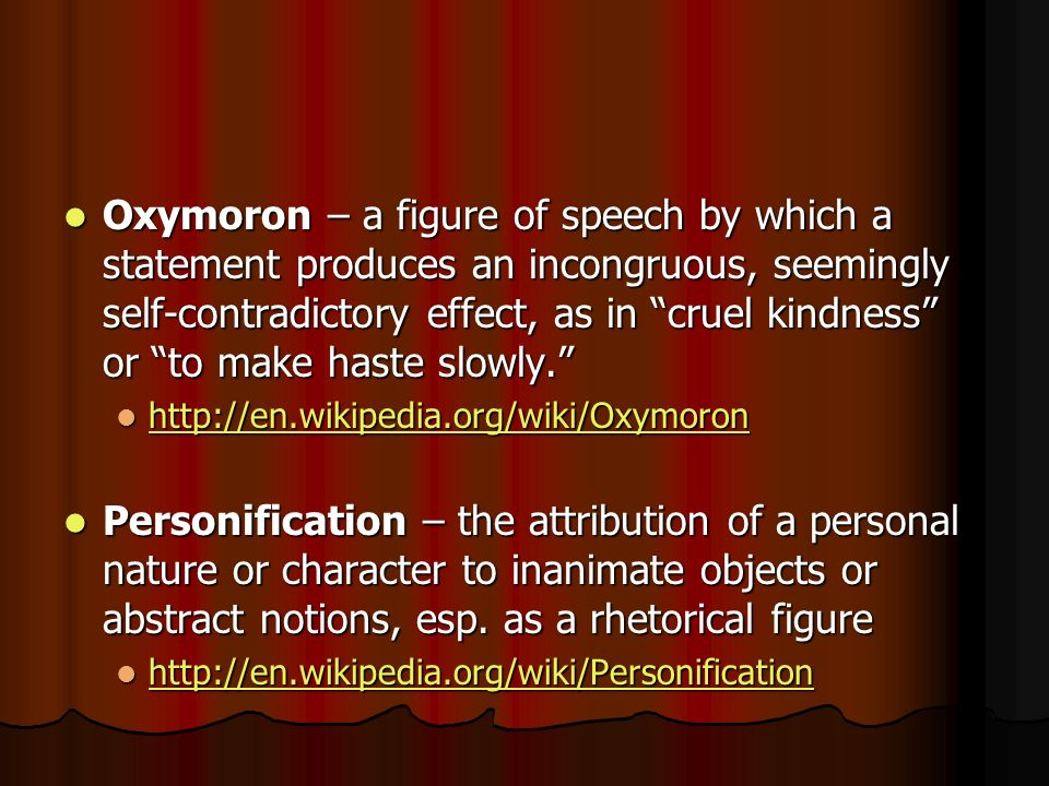 Oxymoron – a figure of speech by which a statement produces an incongruous, seemingly self-contradictory effect, as in cruel kindness or to make haste