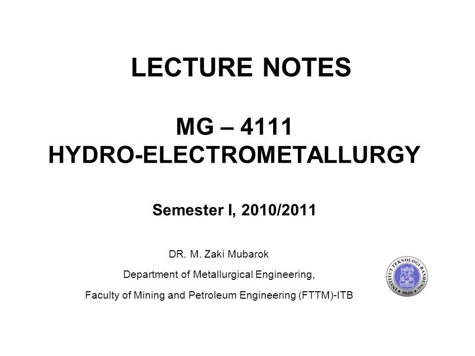 MG – 4111 HYDRO-ELECTROMETALLURGY Semester I, 2010/2011 DR. M. Zaki Mubarok Department of Metallurgical Engineering, Faculty of Mining and Petroleum E
