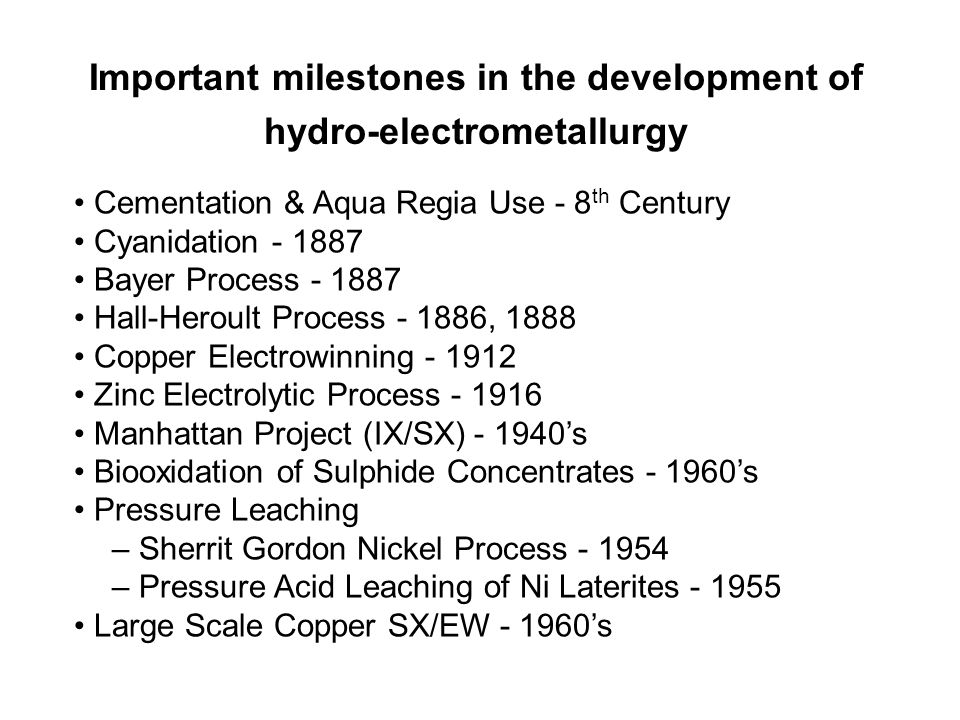 Important milestones in the development of hydro-electrometallurgy Cementation & Aqua Regia Use - 8 th Century Cyanidation - 1887 Bayer Process - 1887