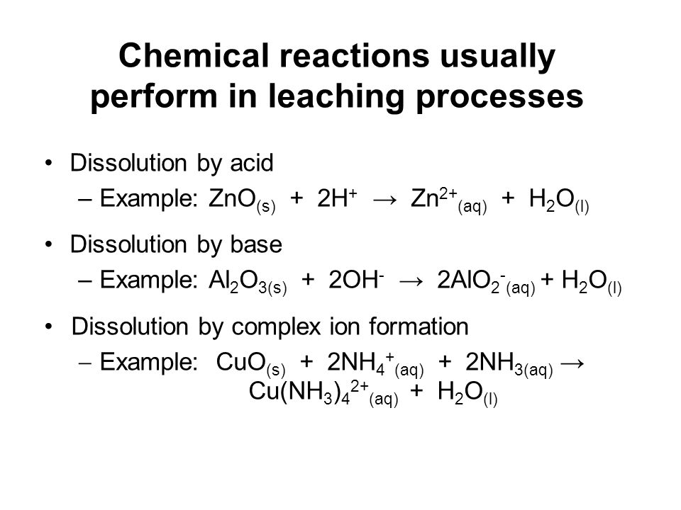 Chemical reactions usually perform in leaching processes Dissolution by acid –Example: ZnO (s) + 2H + Zn 2+ (aq) + H 2 O (l) Dissolution by base –Exam