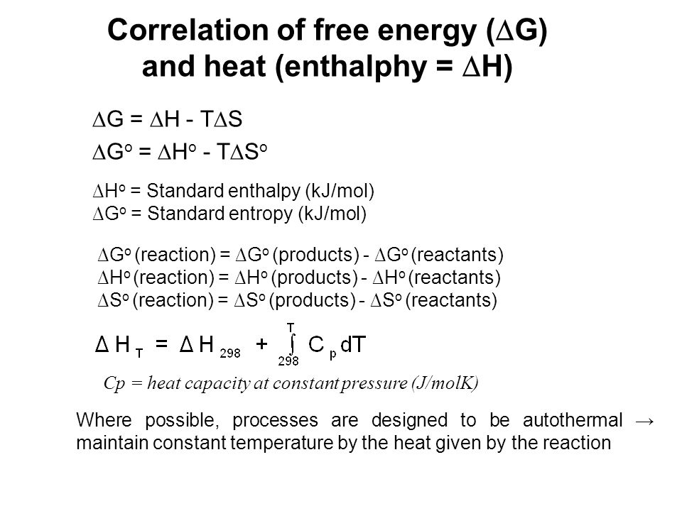 Correlation of free energy ( G) and heat (enthalphy = H) G = H - T S G o = H o - T S o Cp = heat capacity at constant pressure (J/molK) Where possible
