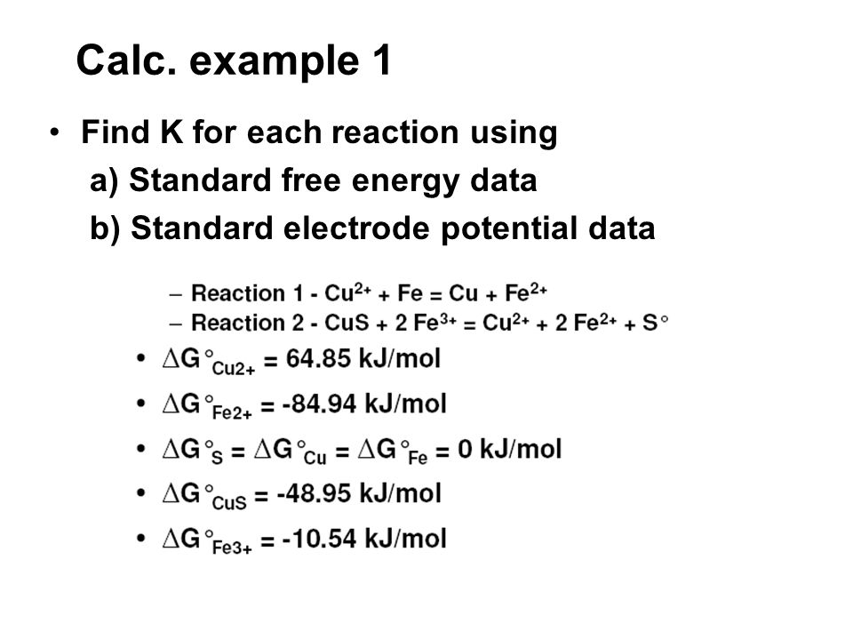 Calc. example 1 Find K for each reaction using a) Standard free energy data b) Standard electrode potential data