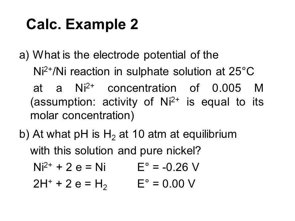 Calc. Example 2 a) What is the electrode potential of the Ni 2+ /Ni reaction in sulphate solution at 25°C at a Ni 2+ concentration of 0.005 M (assumpt
