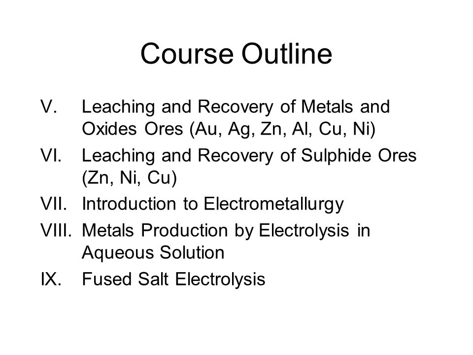 Course Outline V.Leaching and Recovery of Metals and Oxides Ores (Au, Ag, Zn, Al, Cu, Ni) VI.Leaching and Recovery of Sulphide Ores (Zn, Ni, Cu) VII.I