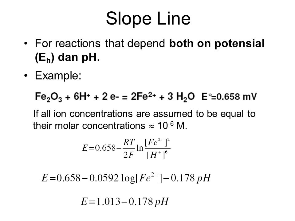Slope Line For reactions that depend both on potensial (E h ) dan pH. Example : If all ion concentrations are assumed to be equal to their molar conce