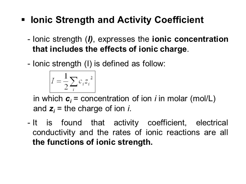 Ionic Strength and Activity Coefficient -Ionic strength (I), expresses the ionic concentration that includes the effects of ionic charge. -Ionic stren