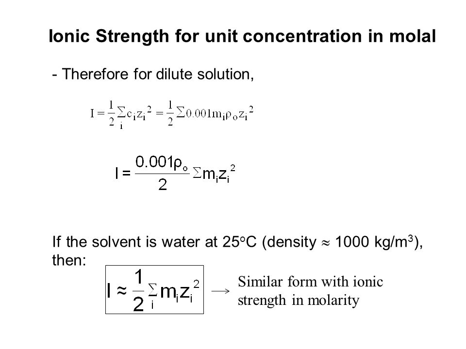 Ionic Strength for unit concentration in molal -Therefore for dilute solution, If the solvent is water at 25 o C (density 1000 kg/m 3 ), then: Similar
