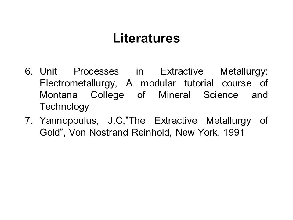 Literatures 6.Unit Processes in Extractive Metallurgy: Electrometallurgy, A modular tutorial course of Montana College of Mineral Science and Technolo