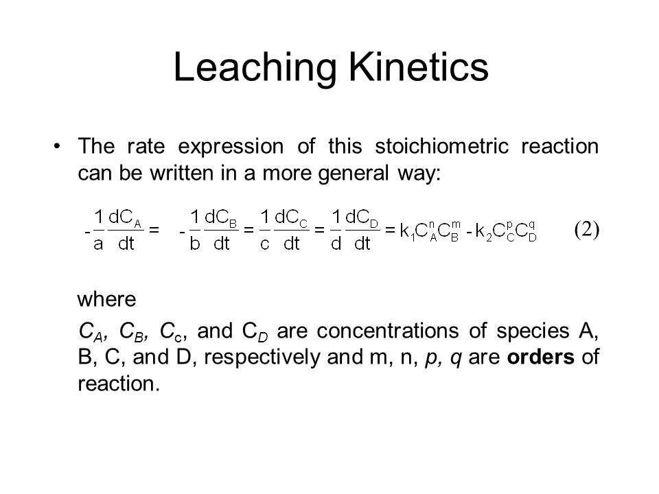 Leaching Kinetics The rate expression of this stoichiometric reaction can be written in a more general way: where C A, C B, C c, and C D are concentra