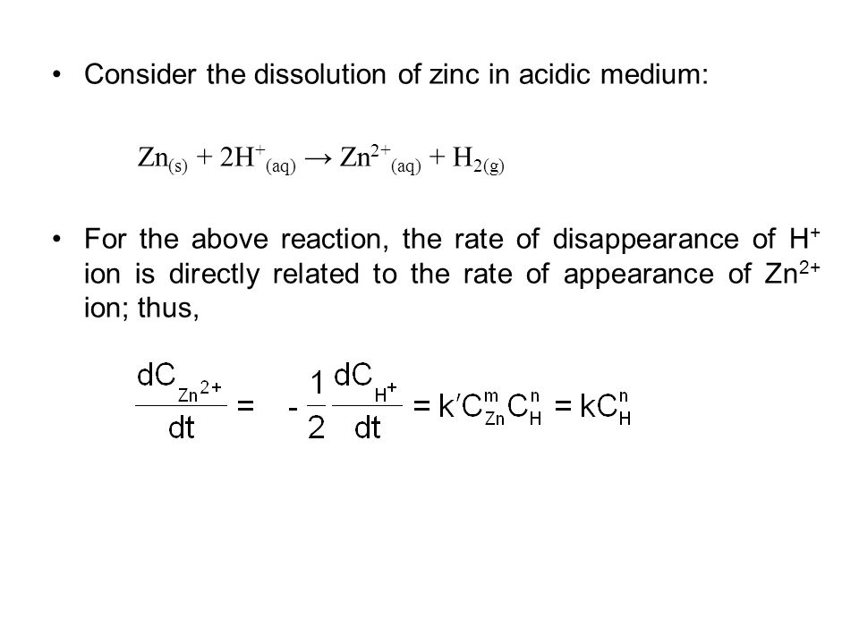 Consider the dissolution of zinc in acidic medium: Zn (s) + 2H + (aq) Zn 2+ (aq) + H 2(g) For the above reaction, the rate of disappearance of H + ion