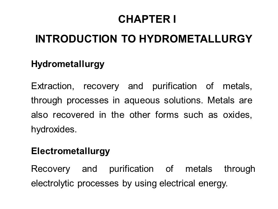 CHAPTER I INTRODUCTION TO HYDROMETALLURGY Hydrometallurgy Extraction, recovery and purification of metals, through processes in aqueous solutions. Met