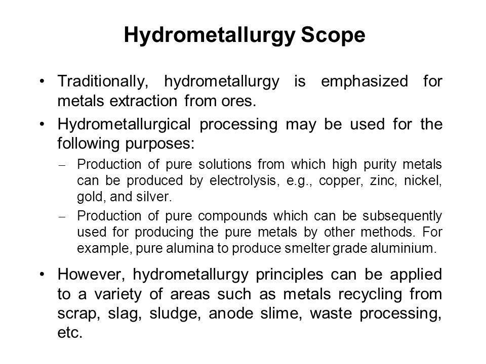 Hydrometallurgy Scope Traditionally, hydrometallurgy is emphasized for metals extraction from ores. Hydrometallurgical processing may be used for the