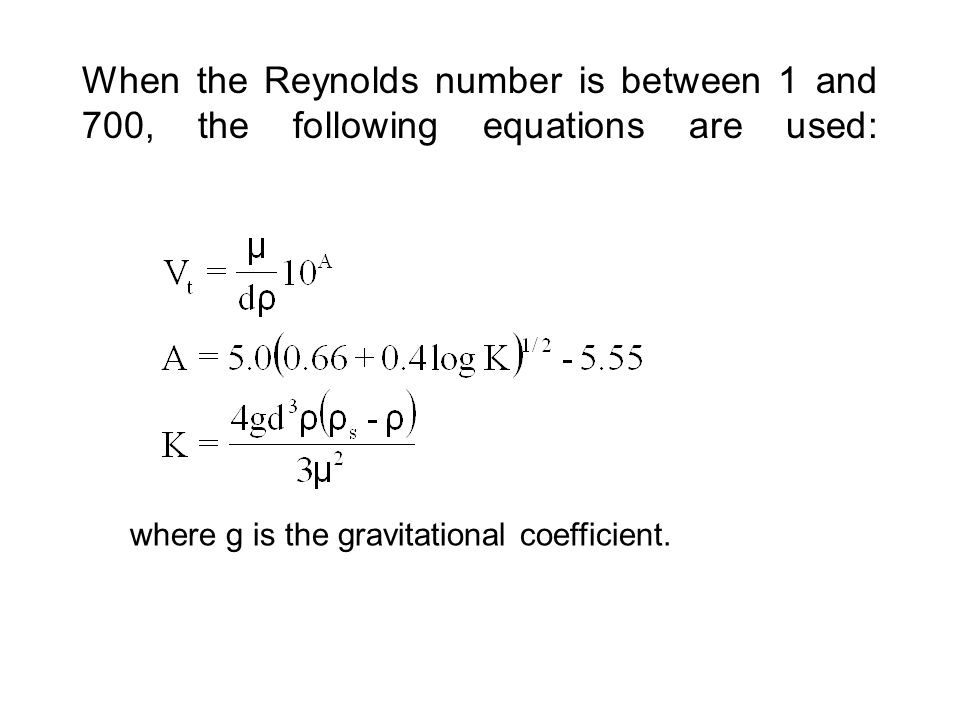 When the Reynolds number is between 1 and 700, the following equations are used: where g is the gravitational coefficient.