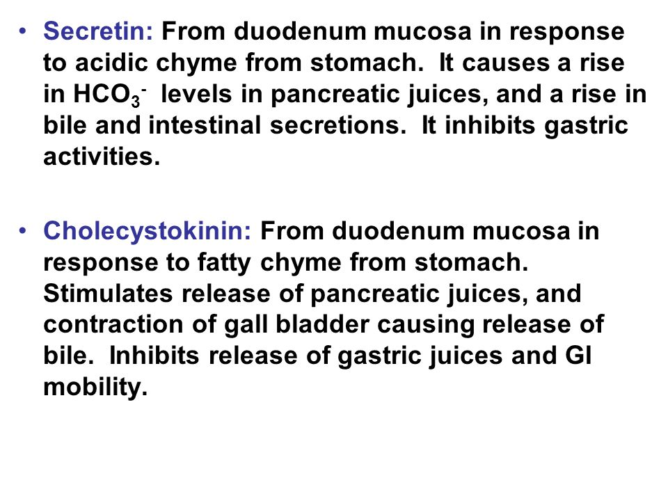 Secretin: From duodenum mucosa in response to acidic chyme from stomach. It causes a rise in HCO 3 - levels in pancreatic juices, and a rise in bile a