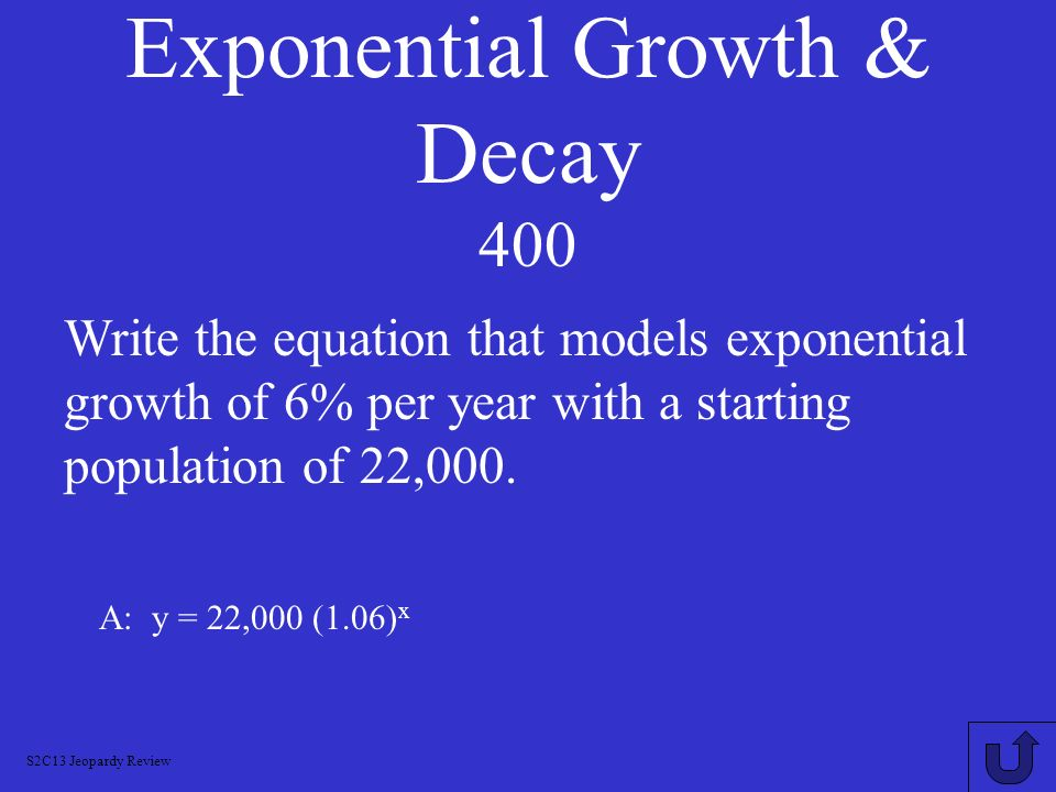 Exponential Growth & Decay 200 A: 52% Identify the percent of decay in the equation: y = 6000 (.48) x S2C13 Jeopardy Review