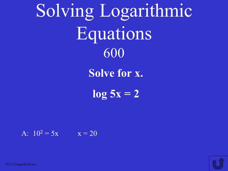 Solving Logarithmic Equations 400 A: 1 log 9 81 S2C13 Jeopardy Review