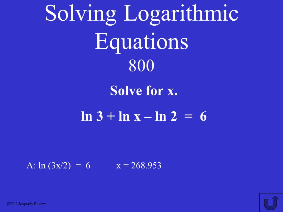Solving Logarithmic Equations 600 A: 10 2 = 5x x = 20 Solve for x. log 5x = 2 S2C13 Jeopardy Review