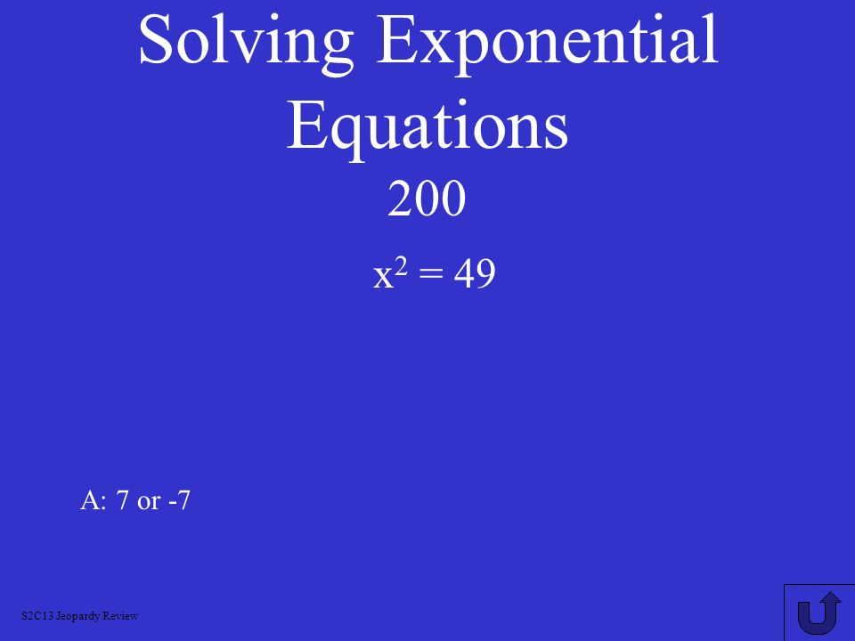 Solving Logarithmic Equations 1000 A: ln (x 2 + 3x) = 2 x = 1.6, using quadratic formula ln x + ln (x + 3) = 2 S2C13 Jeopardy Review