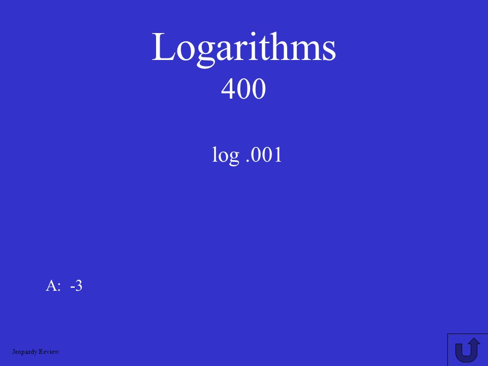 Logarithms 200 log 3 (1/9) = A: -2 Jeopardy Review