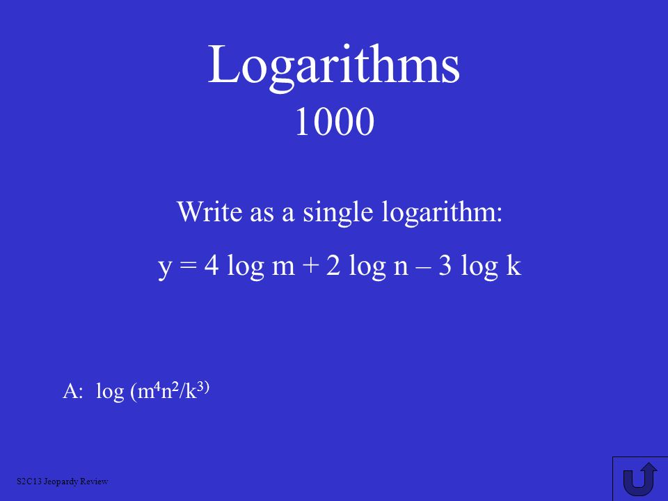 Logarithms 800 A: 2 log x + log y – log z Jeopardy Review Using the properties of logarithms, expand log (x 2 y/z)