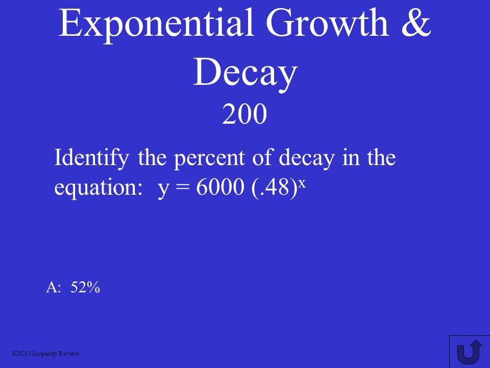 Logarithms 1000 A: log (m 4 n 2 /k 3) Write as a single logarithm: y = 4 log m + 2 log n – 3 log k S2C13 Jeopardy Review