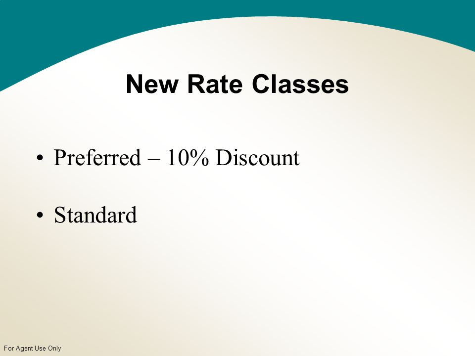 For Agent Use Only New Rate Classes Preferred – 10% Discount Standard