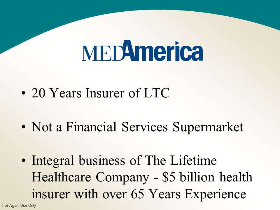 For Agent Use Only 20 Years Insurer of LTC Not a Financial Services Supermarket Integral business of The Lifetime Healthcare Company - $5 billion health insurer with over 65 Years Experience