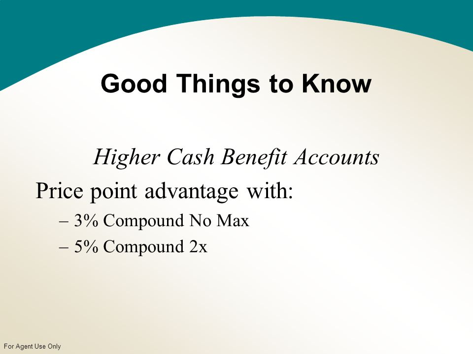 For Agent Use Only Good Things to Know Higher Cash Benefit Accounts Price point advantage with: –3% Compound No Max –5% Compound 2x