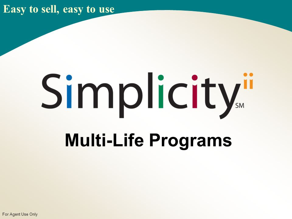For Agent Use Only Multi-Life Programs Easy to sell, easy to use