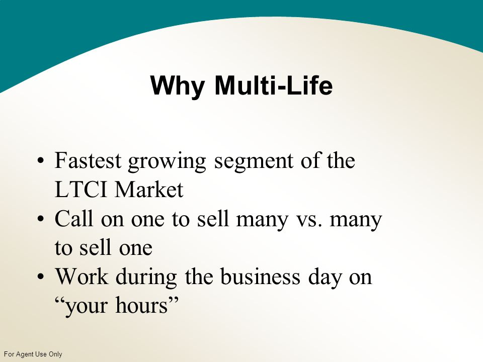 For Agent Use Only Why Multi-Life Fastest growing segment of the LTCI Market Call on one to sell many vs.
