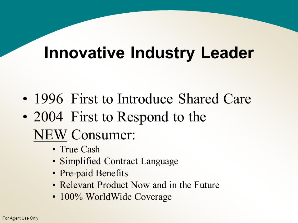 For Agent Use Only Innovative Industry Leader 1996 First to Introduce Shared Care 2004 First to Respond to the NEW Consumer: True Cash Simplified Contract Language Pre-paid Benefits Relevant Product Now and in the Future 100% WorldWide Coverage