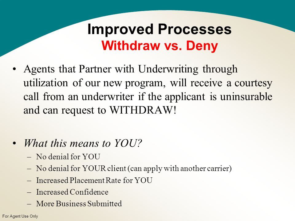 For Agent Use Only Agents that Partner with Underwriting through utilization of our new program, will receive a courtesy call from an underwriter if the applicant is uninsurable and can request to WITHDRAW.