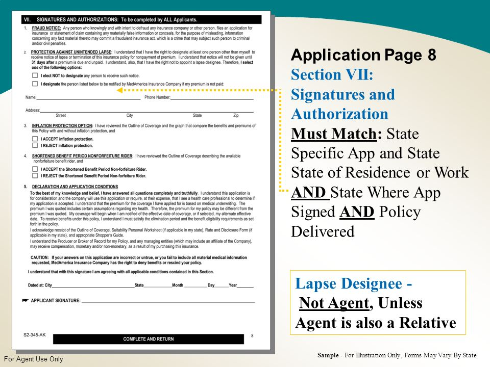 For Agent Use Only Application Page 8 Section VII: Signatures and Authorization Must Match: State Specific App and State State of Residence or Work AND State Where App Signed AND Policy Delivered Sample - For Illustration Only, Forms May Vary By State Lapse Designee - Not Agent, Unless Agent is also a Relative