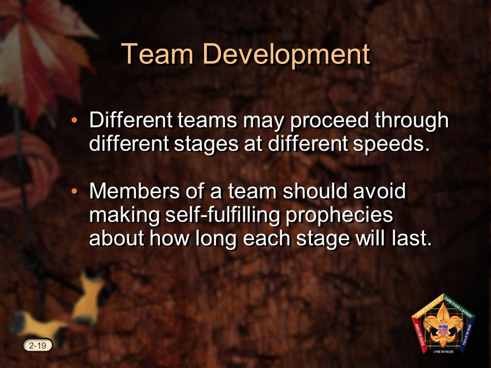 Team Development 2-19 Different teams may proceed through different stages at different speeds.