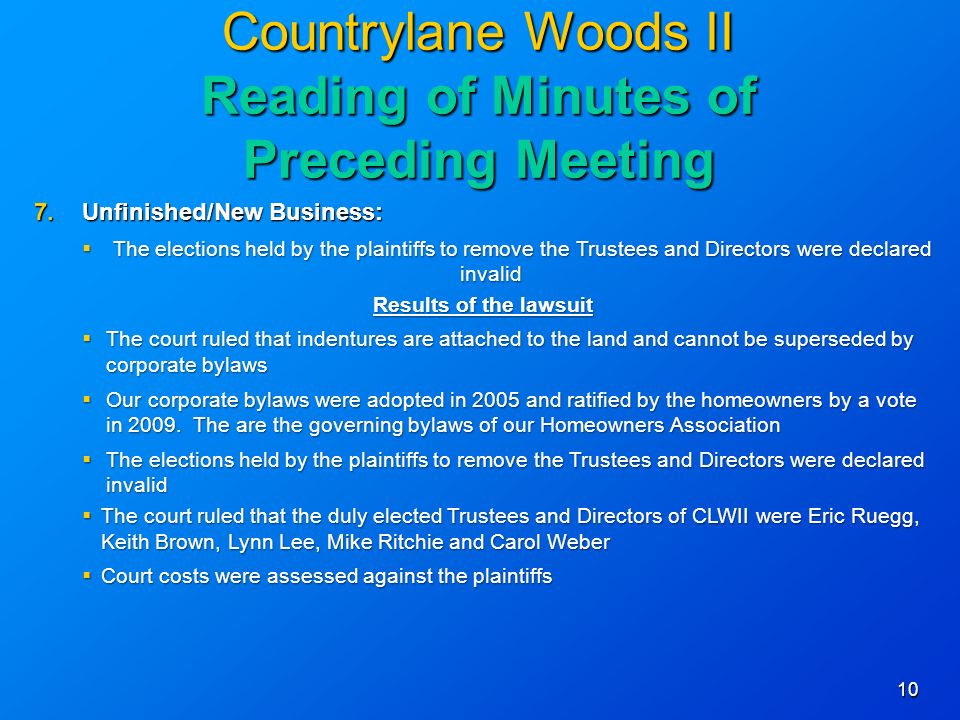 10 Countrylane Woods II Reading of Minutes of Preceding Meeting 7.Unfinished/New Business: The elections held by the plaintiffs to remove the Trustees and Directors were declared invalid The elections held by the plaintiffs to remove the Trustees and Directors were declared invalid Results of the lawsuit The court ruled that indentures are attached to the land and cannot be superseded by corporate bylaws The court ruled that indentures are attached to the land and cannot be superseded by corporate bylaws Our corporate bylaws were adopted in 2005 and ratified by the homeowners by a vote in 2009.