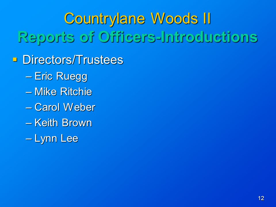 12 Countrylane Woods II Reports of Officers-Introductions Directors/Trustees Directors/Trustees –Eric Ruegg –Mike Ritchie –Carol Weber –Keith Brown –Lynn Lee