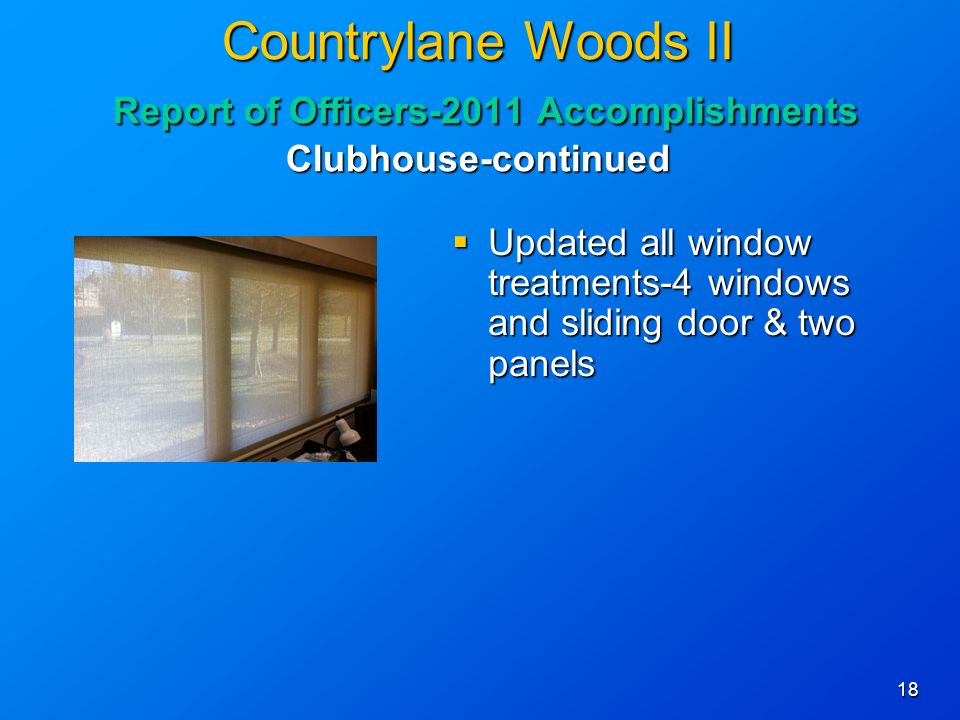 18 Countrylane Woods II Report of Officers-2011 Accomplishments Clubhouse-continued Updated all window treatments-4 windows and sliding door & two panels Updated all window treatments-4 windows and sliding door & two panels